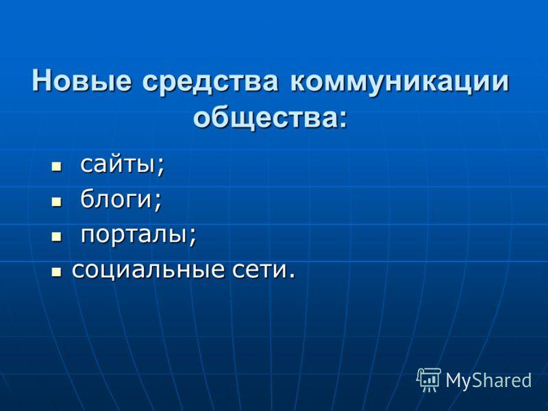 Новые средства коммуникации общества: сайты; сайты; блоги; блоги; порталы; порталы; социальные сети. социальные сети.