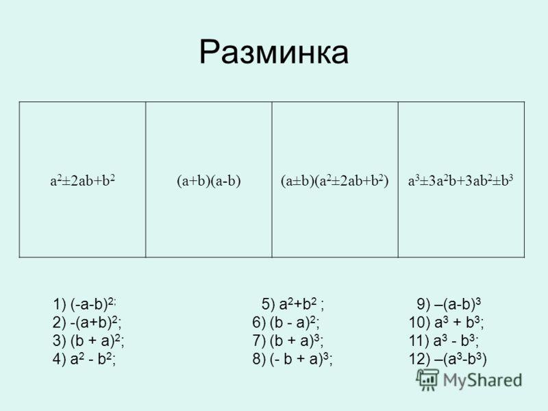 а 2 ±2аb+b 2 (а+b)(а-b)(а±b)(а 2 ±2аb+b 2 )а 3 ±3а 2 b+3аb 2 ±b 3 1) (-а-b) 2; 5) а 2 +b 2 ; 9) –(а-b) 3 2) -(a+b) 2 ; 6) (b - a) 2 ; 10) a 3 + b 3 ; 3) (b + a) 2 ; 7) (b + a) 3 ; 11) a 3 - b 3 ; 4) a 2 - b 2 ; 8) (- b + a) 3 ; 12) –(а 3 -b 3 ) Разми