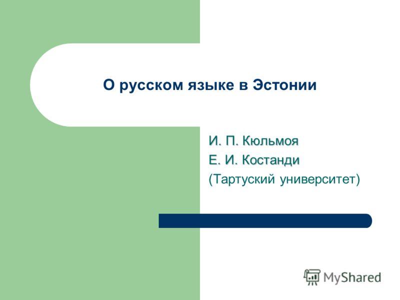 О русском языке в Эстонии И. П. Кюльмоя Е. И. Костанди (Тартуский университет)