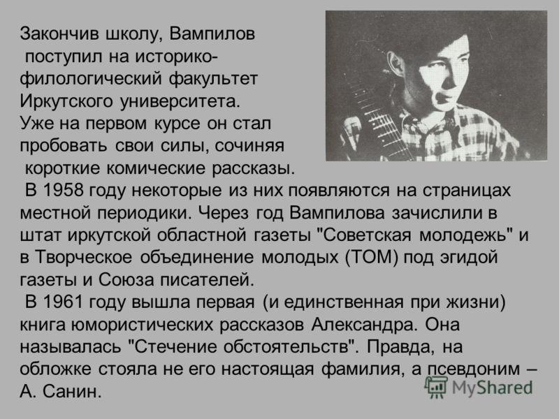 Закончив школу, Вампилов поступил на историко- филологический факультет Иркутского университета. Уже на первом курсе он стал пробовать свои силы, сочиняя короткие комические рассказы. В 1958 году некоторые из них появляются на страницах местной перио