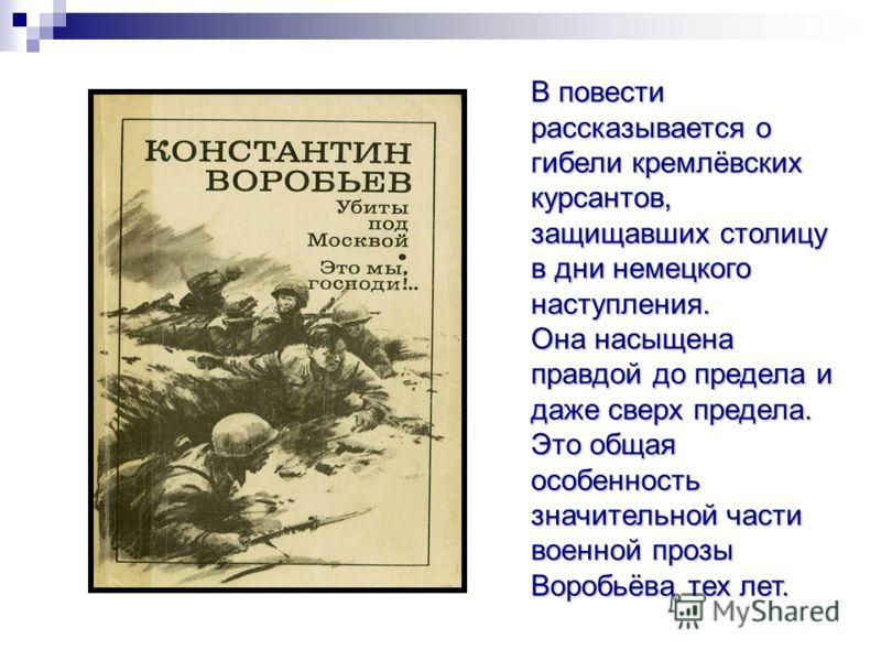 В повести рассказывается о гибели кремлёвских курсантов, защищавших столицу в дни немецкого наступления. Она насыщена правдой до предела и даже сверх предела. Это общая особенность значительной части военной прозы Воробьёва тех лет.