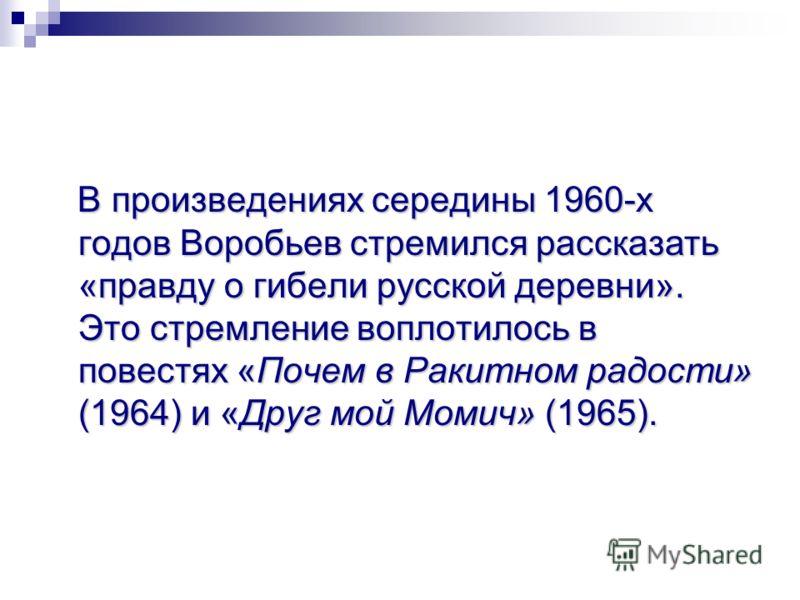 В произведениях середины 1960-х годов Воробьев стремился рассказать «правду о гибели русской деревни». Это стремление воплотилось в повестях «Почем в Ракитном радости» (1964) и «Друг мой Момич» (1965). В произведениях середины 1960-х годов Воробьев с