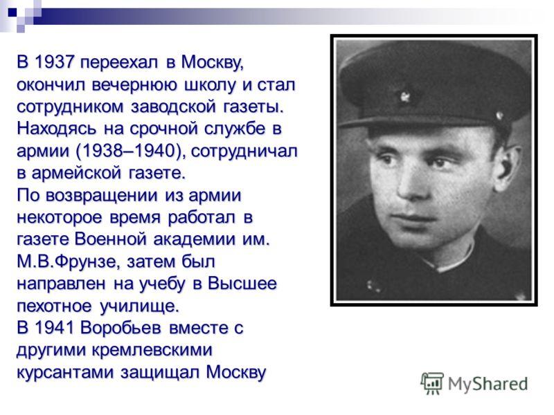 В 1937 переехал в Москву, окончил вечернюю школу и стал сотрудником заводской газеты. Находясь на срочной службе в армии (1938–1940), сотрудничал в армейской газете. По возвращении из армии некоторое время работал в газете Военной академии им. М.В.Фр