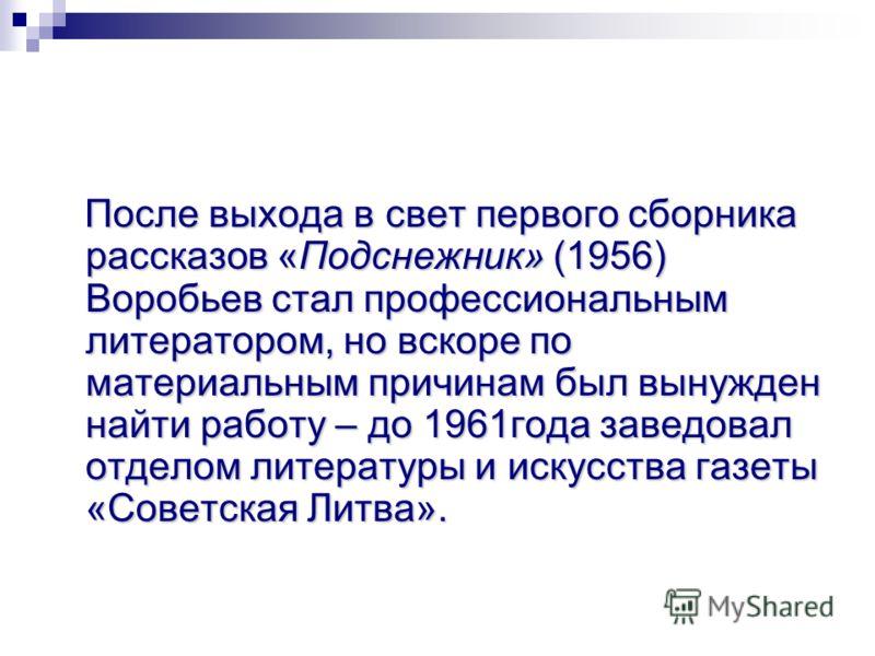После выхода в свет первого сборника рассказов «Подснежник» (1956) Воробьев стал профессиональным литератором, но вскоре по материальным причинам был вынужден найти работу – до 1961года заведовал отделом литературы и искусства газеты «Советская Литва