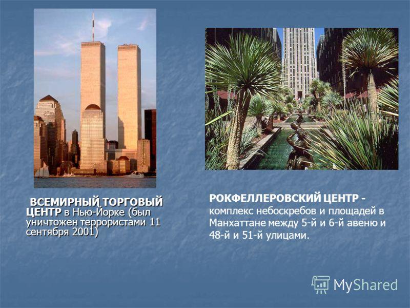 ВСЕМИРНЫЙ ТОРГОВЫЙ ЦЕНТР в Нью-Йорке (был уничтожен террористами 11 сентября 2001) РОКФЕЛЛЕРОВСКИЙ ЦЕНТР - комплекс небоскребов и площадей в Манхаттане между 5-й и 6-й авеню и 48-й и 51-й улицами.