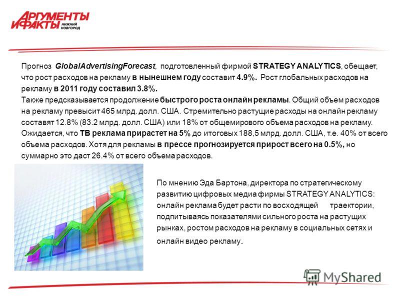 Прогноз GlobalAdvertisingForecast, подготовленный фирмой STRATEGY ANALYTICS, обещает, что рост расходов на рекламу в нынешнем году составит 4.9%. Рост глобальных расходов на рекламу в 2011 году составил 3.8%. Также предсказывается продолжение быстрог