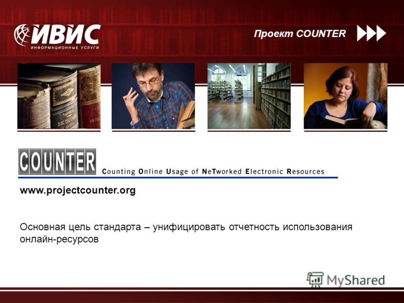 Проект COUNTER www.projectcounter.org Основная цель стандарта – унифицировать отчетность использования онлайн-ресурсов