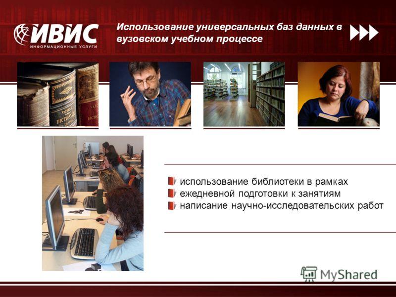 Использование универсальных баз данных в вузовском учебном процессе использование библиотеки в рамках ежедневной подготовки к занятиям написание научно-исследовательских работ