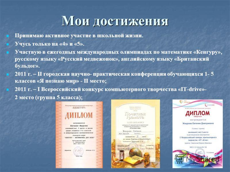Мои достижения Принимаю активное участие в школьной жизни. Учусь только на «4» и «5». Участвую в ежегодных международных олимпиадах по математике «Кенгуру», русскому языку «Русский медвежонок», английскому языку «Британский бульдог». 2011 г. – II гор