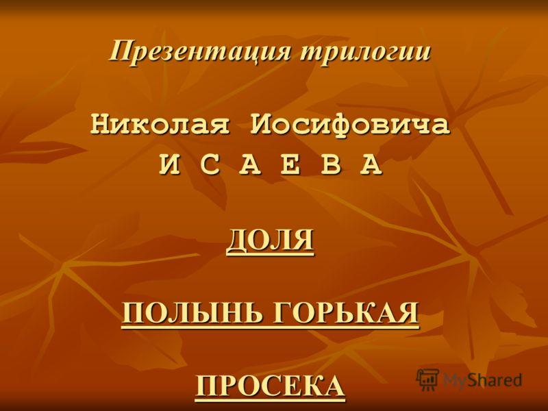 Презентация трилогии Николая Иосифовича И С А Е В А ДОЛЯ ПОЛЫНЬ ГОРЬКАЯ ПРОСЕКА