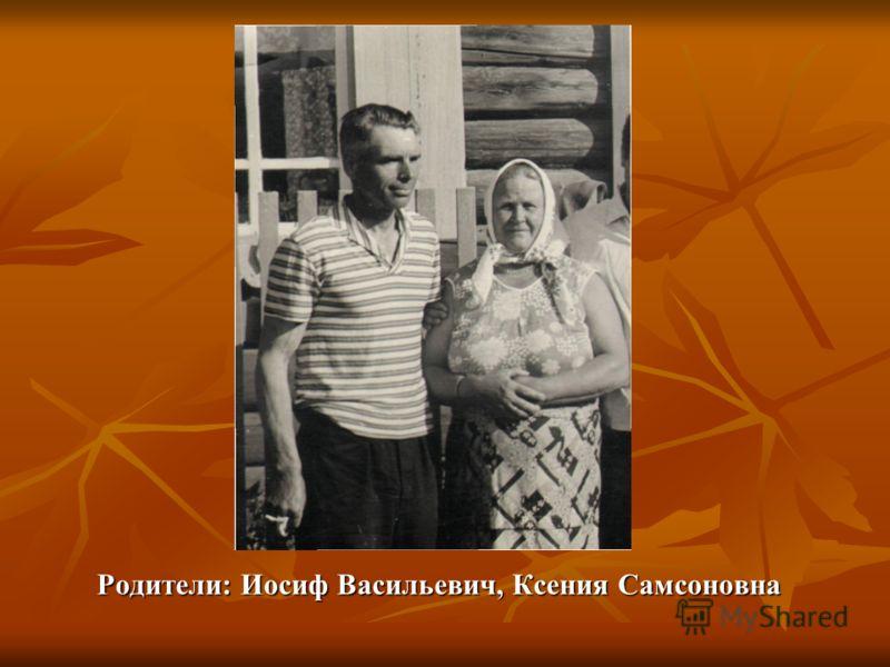 Родители: Иосиф Васильевич, Ксения Самсоновна