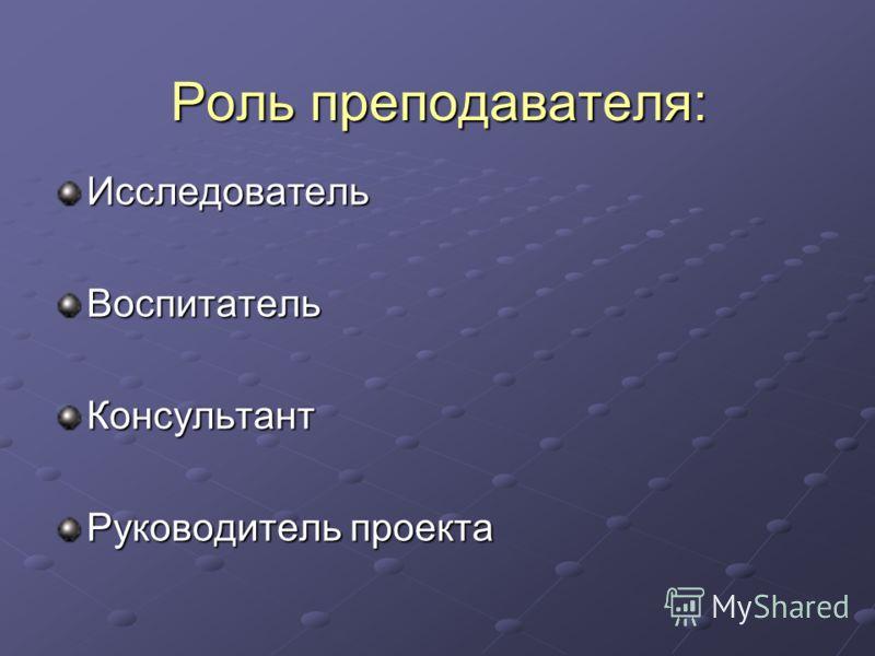 Роль преподавателя: ИсследовательВоспитательКонсультант Руководитель проекта