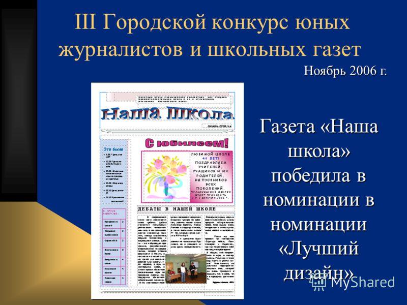 III Городской конкурс юных журналистов и школьных газет Газета «Наша школа» победила в номинации в номинации «Лучший дизайн» Ноябрь 2006 г.