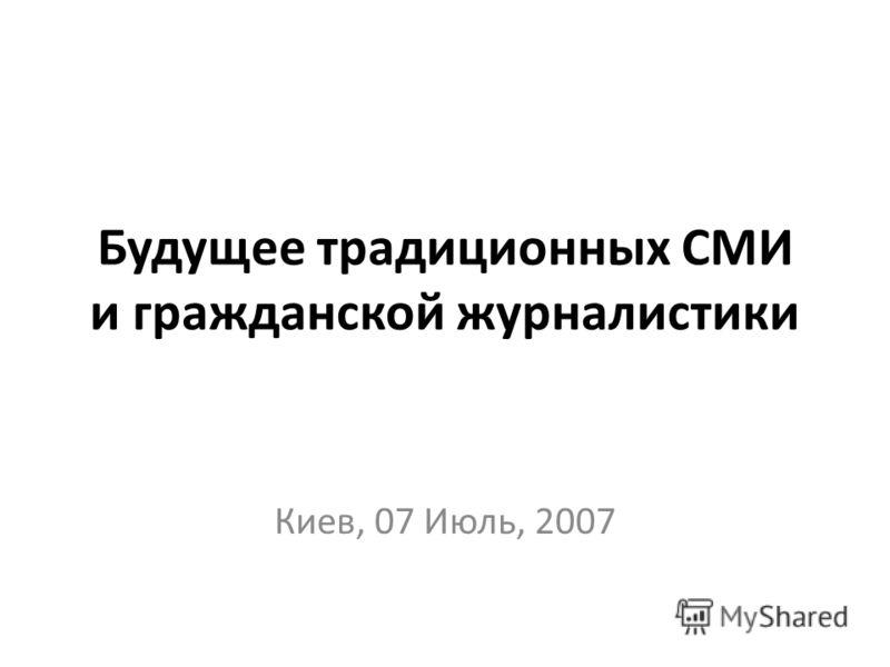 Будущее традиционных СМИ и гражданской журналистики Киев, 07 Июль, 2007