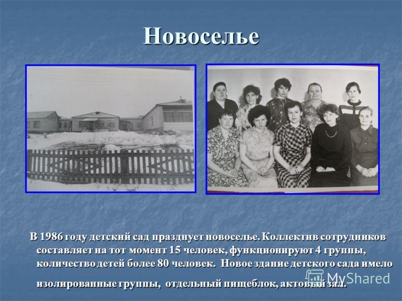 Новоселье В 1986 году детский сад празднует новоселье. Коллектив сотрудников составляет на тот момент 15 человек, функционируют 4 группы, количество детей более 80 человек. Новое здание детского сада имело изолированные группы, отдельный пищеблок, ак