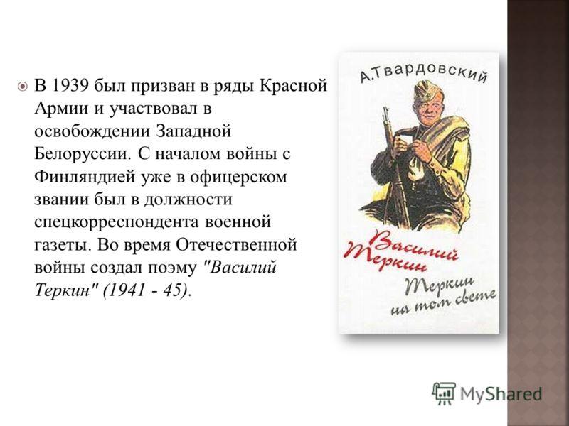 В 1939 был призван в ряды Красной Армии и участвовал в освобождении Западной Белоруссии. С началом войны с Финляндией уже в офицерском звании был в должности спецкорреспондента военной газеты. Во время Отечественной войны создал поэму