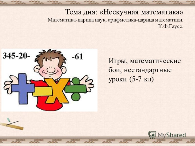 Тема дня: «Нескучная математика» Математика-царица наук, арифметика-царица математики. К.Ф.Гаусс. Игры, математические бои, нестандартные уроки (5-7 кл)