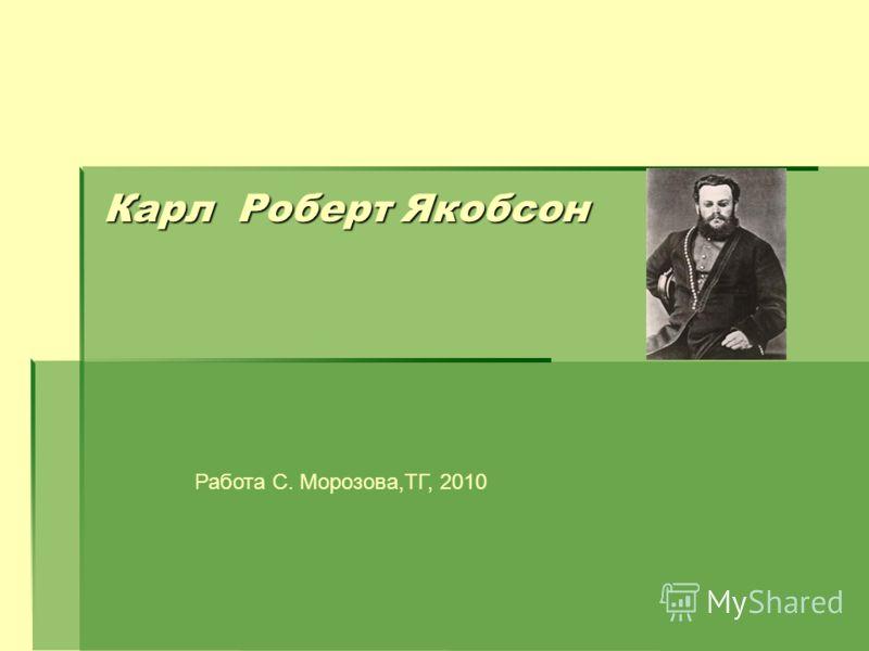 Карл Роберт Якобсон Работа С. Морозова,ТГ, 2010