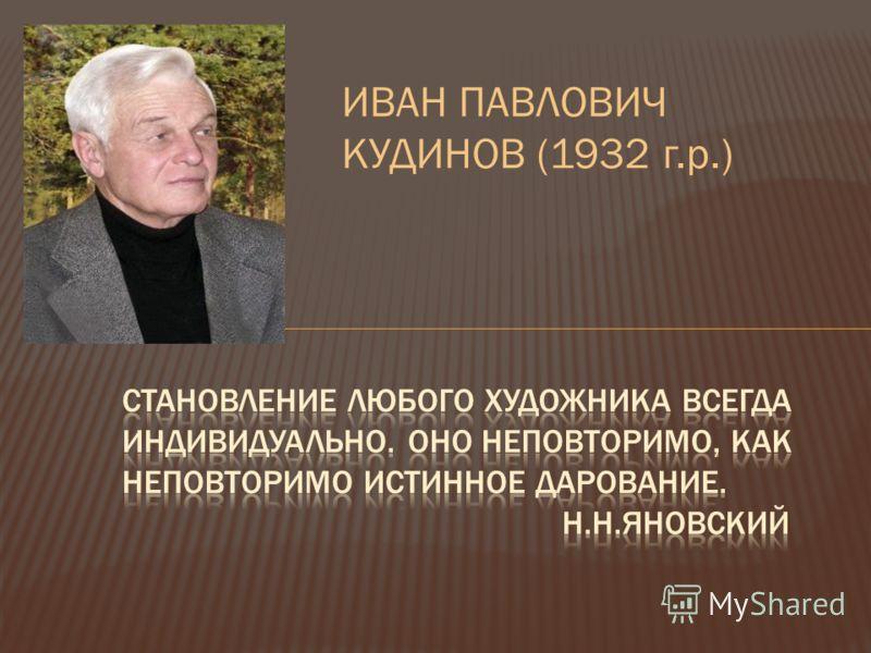 ИВАН ПАВЛОВИЧ КУДИНОВ (1932 г.р.)