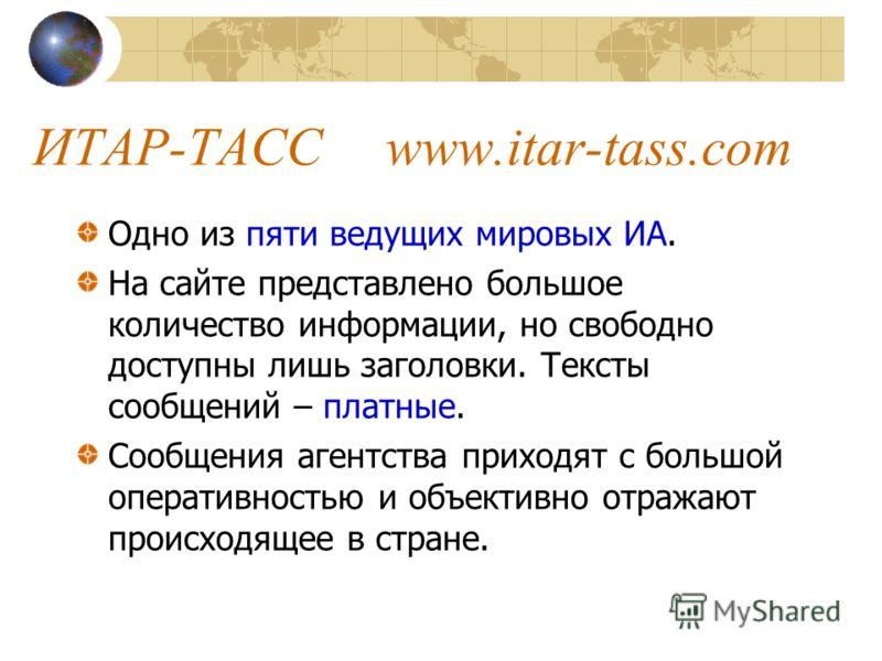ИТАР-ТАССwww.itar-tass.com Одно из пяти ведущих мировых ИА. На сайте представлено большое количество информации, но свободно доступны лишь заголовки. Тексты сообщений – платные. Сообщения агентства приходят с большой оперативностью и объективно отраж