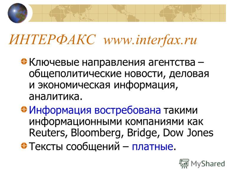 ИНТЕРФАКСwww.interfax.ru Ключевые направления агентства – общеполитические новости, деловая и экономическая информация, аналитика. Информация востребована такими информационными компаниями как Reuters, Bloomberg, Bridge, Dow Jones Тексты сообщений –