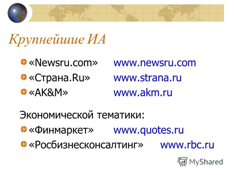 Крупнейшие ИА «Newsru.com»www.newsru.com «Страна.Ru»www.strana.ru «AK&M»www.akm.ru Экономической тематики: «Финмаркет»www.quotes.ru «Росбизнесконсалтинг»www.rbc.ru