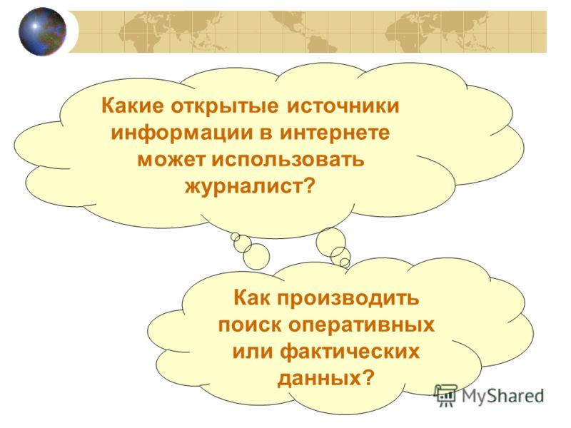 Какие открытые источники информации в интернете может использовать журналист? Как производить поиск оперативных или фактических данных?