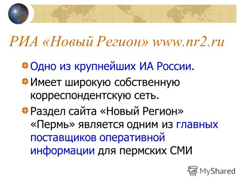 РИА «Новый Регион» www.nr2.ru Одно из крупнейших ИА России. Имеет широкую собственную корреспондентскую сеть. Раздел сайта «Новый Регион» «Пермь» является одним из главных поставщиков оперативной информации для пермских СМИ