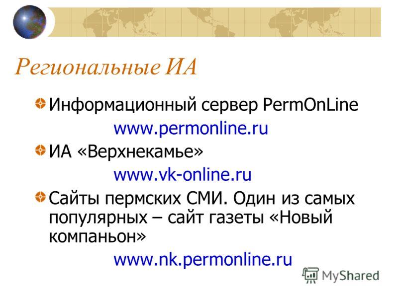 Региональные ИА Информационный сервер PermOnLine www.permonline.ru ИА «Верхнекамье» www.vk-online.ru Сайты пермских СМИ. Один из самых популярных – сайт газеты «Новый компаньон» www.nk.permonline.ru