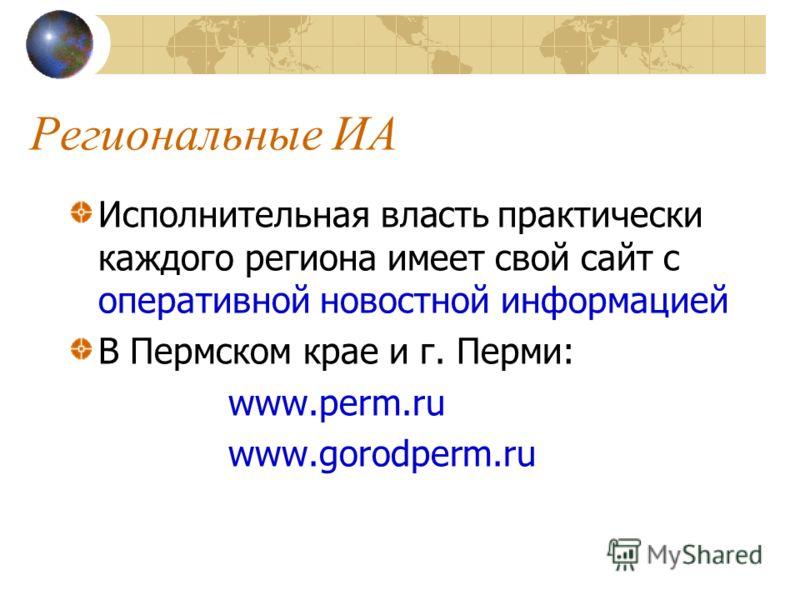 Региональные ИА Исполнительная власть практически каждого региона имеет свой сайт с оперативной новостной информацией В Пермском крае и г. Перми: www.perm.ru www.gorodperm.ru