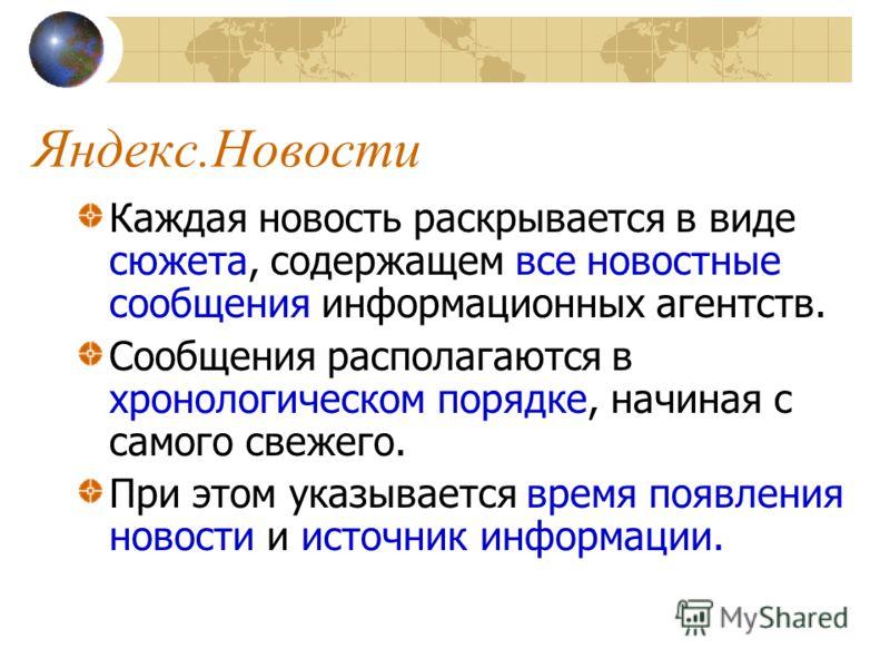 Яндекс.Новости Каждая новость раскрывается в виде сюжета, содержащем все новостные сообщения информационных агентств. Сообщения располагаются в хронологическом порядке, начиная с самого свежего. При этом указывается время появления новости и источник