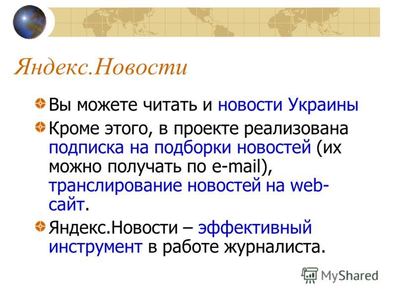 Яндекс.Новости Вы можете читать и новости Украины Кроме этого, в проекте реализована подписка на подборки новостей (их можно получать по e-mail), транслирование новостей на web- сайт. Яндекс.Новости – эффективный инструмент в работе журналиста.