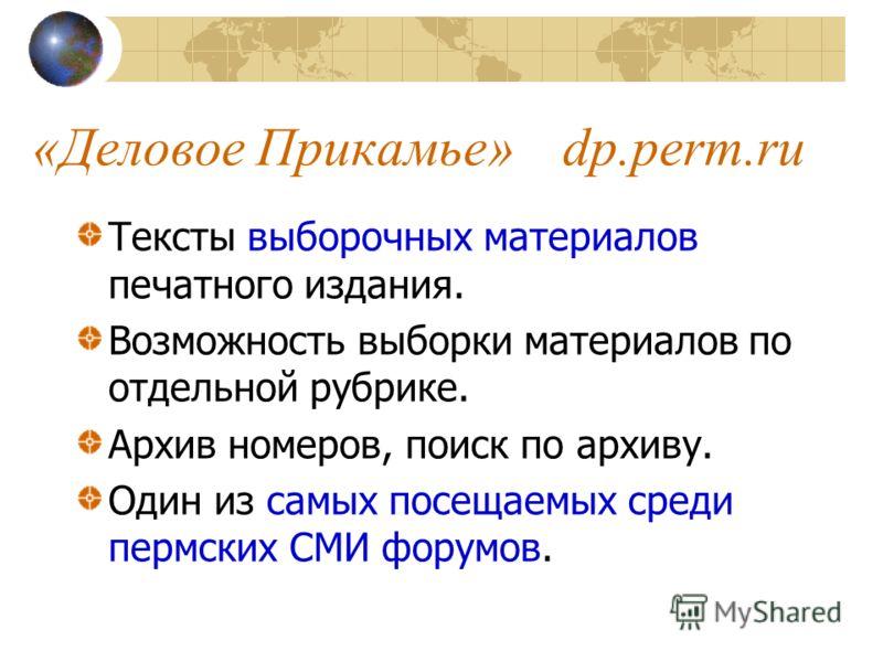 «Деловое Прикамье»dp.perm.ru Тексты выборочных материалов печатного издания. Возможность выборки материалов по отдельной рубрике. Архив номеров, поиск по архиву. Один из самых посещаемых среди пермских СМИ форумов.