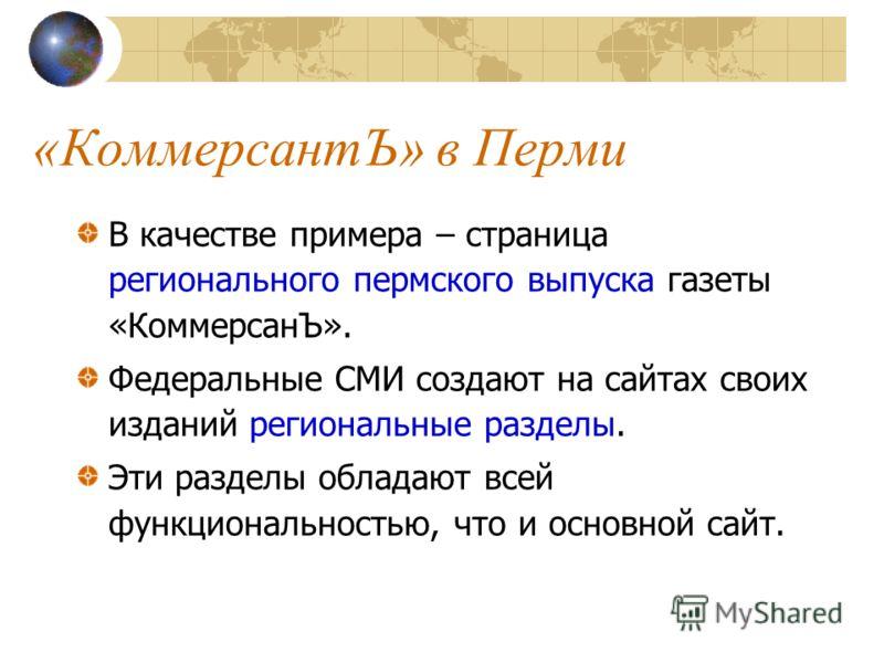 «КоммерсантЪ» в Перми В качестве примера – страница регионального пермского выпуска газеты «КоммерсанЪ». Федеральные СМИ создают на сайтах своих изданий региональные разделы. Эти разделы обладают всей функциональностью, что и основной сайт.