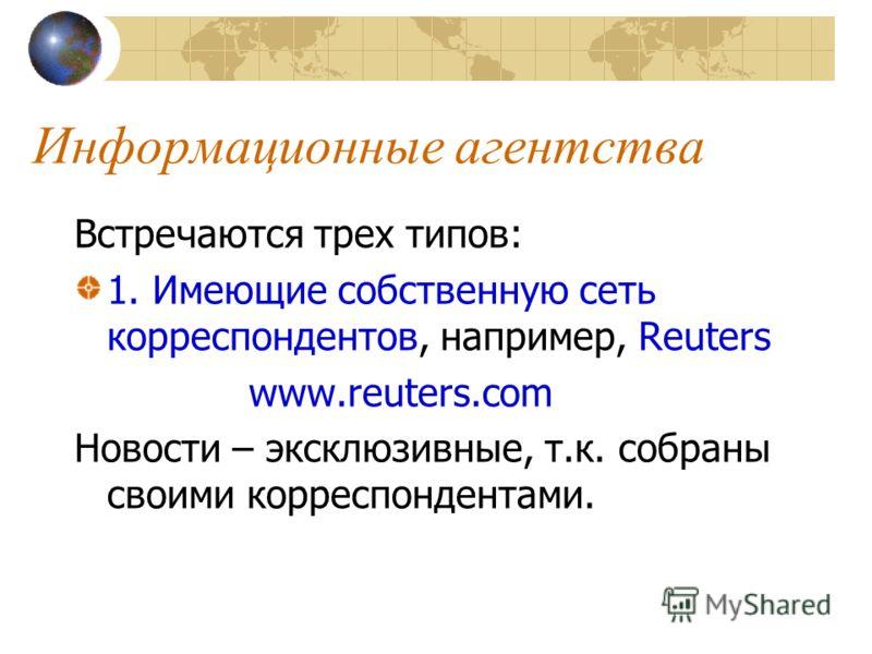 Информационные агентства Встречаются трех типов: 1. Имеющие собственную сеть корреспондентов, например, Reuters www.reuters.com Новости – эксклюзивные, т.к. собраны своими корреспондентами.