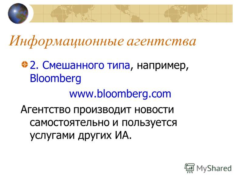 Информационные агентства 2. Смешанного типа, например, Bloomberg www.bloomberg.com Агентство производит новости самостоятельно и пользуется услугами других ИА.