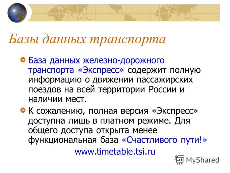 Базы данных транспорта База данных железно-дорожного транспорта «Экспресс» содержит полную информацию о движении пассажирских поездов на всей территории России и наличии мест. К сожалению, полная версия «Экспресс» доступна лишь в платном режиме. Для
