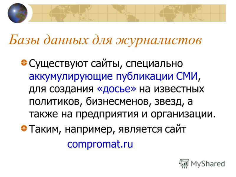 Базы данных для журналистов Существуют сайты, специально аккумулирующие публикации СМИ, для создания «досье» на известных политиков, бизнесменов, звезд, а также на предприятия и организации. Таким, например, является сайт compromat.ru
