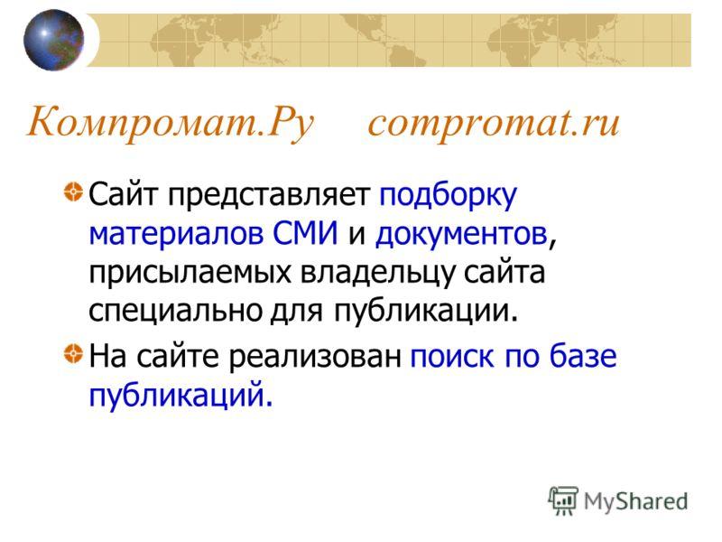 Компромат.Ру compromat.ru Сайт представляет подборку материалов СМИ и документов, присылаемых владельцу сайта специально для публикации. На сайте реализован поиск по базе публикаций.