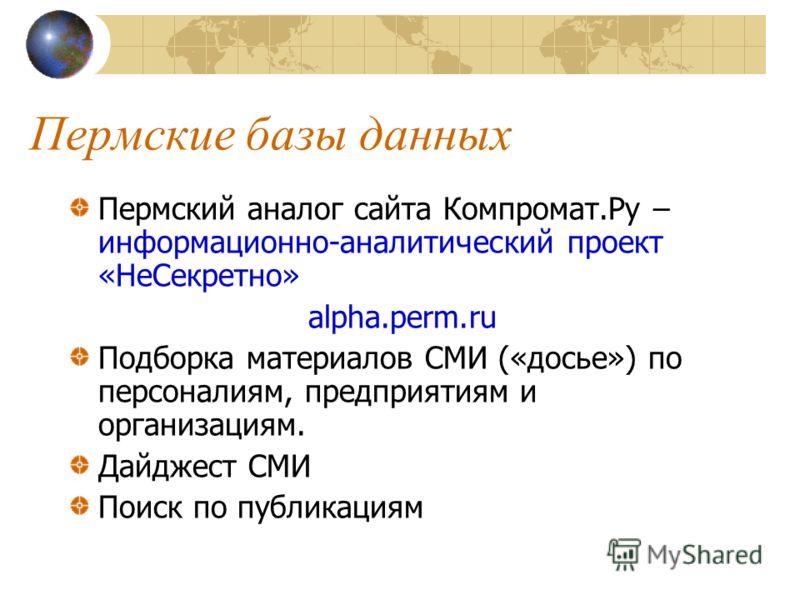Пермские базы данных Пермский аналог сайта Компромат.Ру – информационно-аналитический проект «НеСекретно» alpha.perm.ru Подборка материалов СМИ («досье») по персоналиям, предприятиям и организациям. Дайджест СМИ Поиск по публикациям