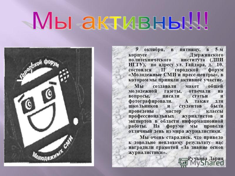9 октября, в пятницу, в 5- м корпусе Дзержинского политехнического института ( ДПИ НГТУ ), по адресу ул. Гайдара, д. 10. состоялся II городской форум « Молодежные СМИ и пресс - центры », в котором мы приняли активное участие. Мы создавали макет общей