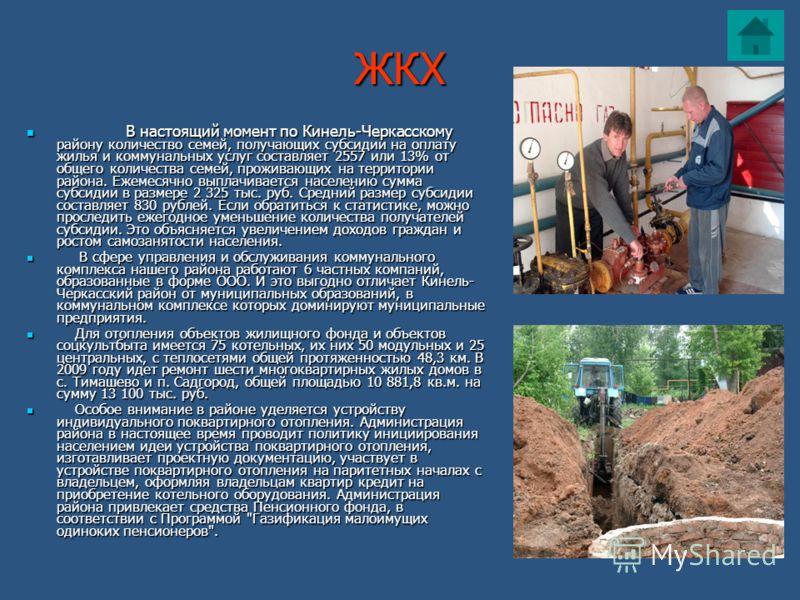 ЖКХ В настоящий момент по Кинель-Черкасскому району количество семей, получающих субсидии на оплату жилья и коммунальных услуг составляет 2557 или 13% от общего количества семей, проживающих на территории района. Ежемесячно выплачивается населению су