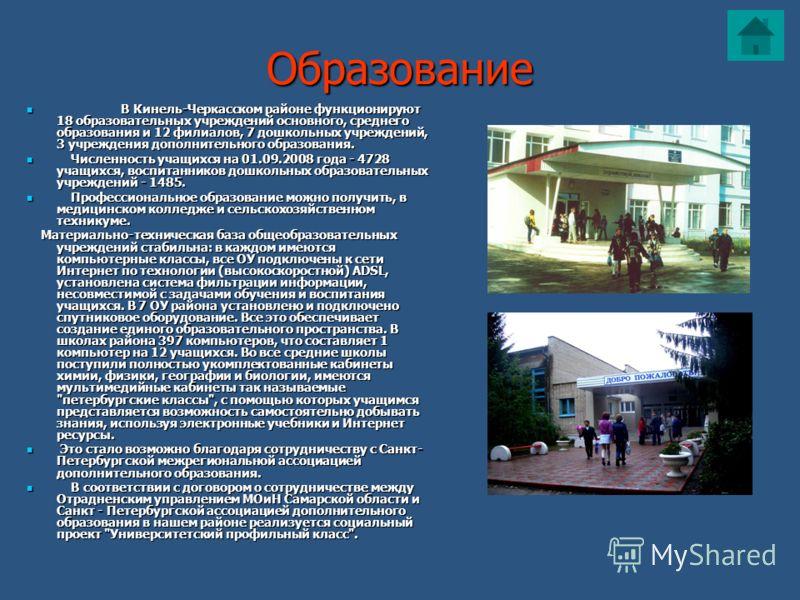Образование В Кинель-Черкасском районе функционируют 18 образовательных учреждений основного, среднего образования и 12 филиалов, 7 дошкольных учреждений, 3 учреждения дополнительного образования. В Кинель-Черкасском районе функционируют 18 образоват