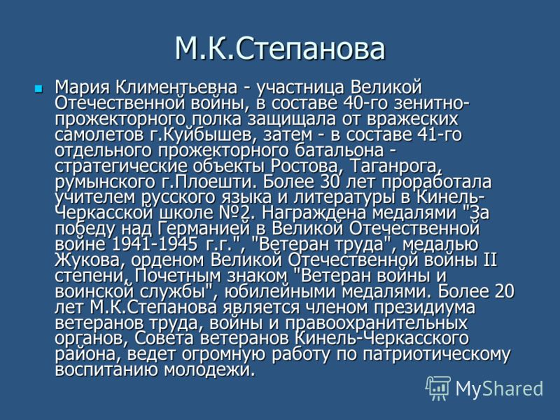 М.К.Степанова Мария Климентьевна - участница Великой Отечественной войны, в составе 40-го зенитно- прожекторного полка защищала от вражеских самолетов г.Куйбышев, затем - в составе 41-го отдельного прожекторного батальона - стратегические объекты Рос