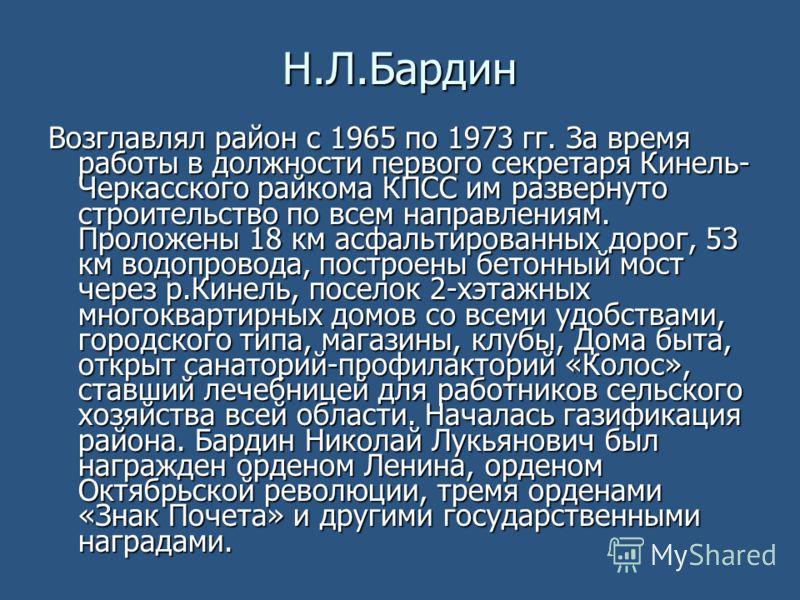 Н.Л.Бардин Возглавлял район с 1965 по 1973 гг. За время работы в должности первого секретаря Кинель- Черкасского райкома КПСС им развернуто строительство по всем направлениям. Проложены 18 км асфальтированных дорог, 53 км водопровода, построены бетон