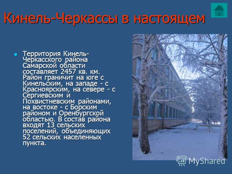 Кинель-Черкассы в настоящем Территория Кинель- Черкасского района Самарской области составляет 2457 кв. км. Район граничит на юге с Кинельским, на западе - с Красноярским, на севере - с Сергиевским и Похвистневским районами, на востоке - с Борским ра