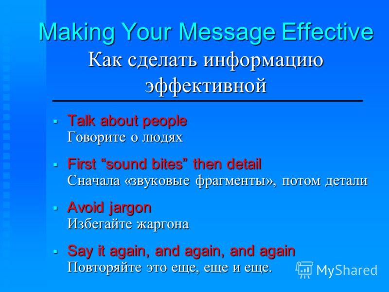 Making Your Message Effective Как сделать информацию эффективной Talk about people Говорите о людях Talk about people Говорите о людях First sound bites then detail Сначала «звуковые фрагменты», потом детали First sound bites then detail Сначала «зву