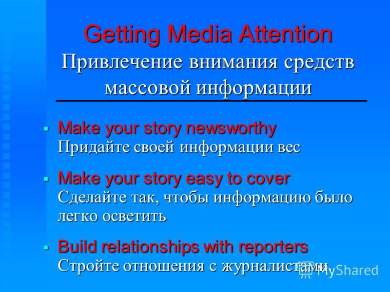 Getting Media Attention Привлечение внимания средств массовой информации Make your story newsworthy Придайте своей информации вес Make your story newsworthy Придайте своей информации вес Make your story easy to cover Сделайте так, чтобы информацию бы