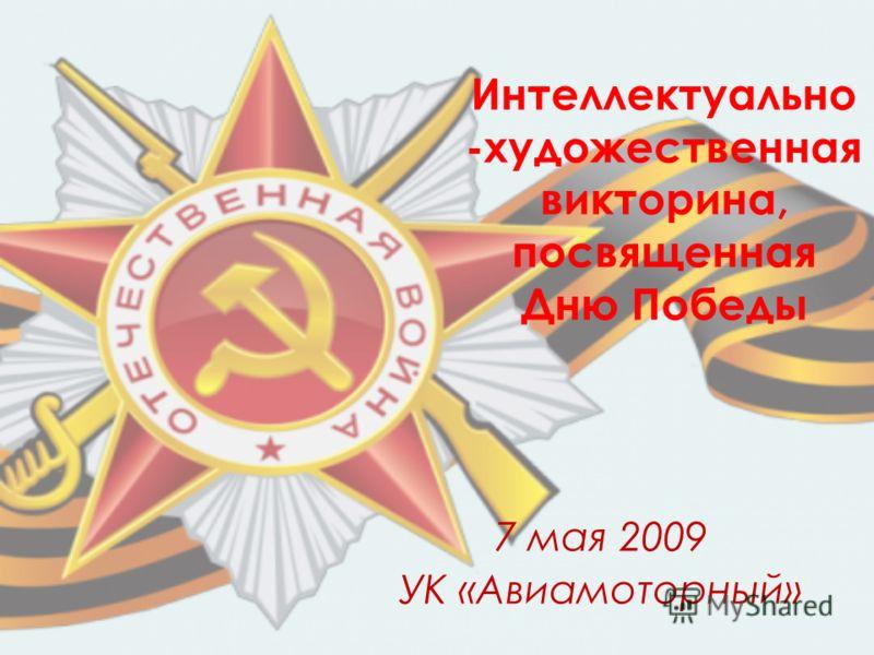 Интеллектуально -художественная викторина, посвященная Дню Победы 7 мая 2009 УК «Авиамоторный»