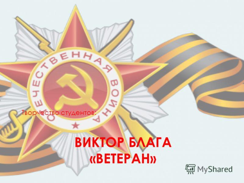 ВИКТОР БЛАГА «ВЕТЕРАН» Творчество студентов: